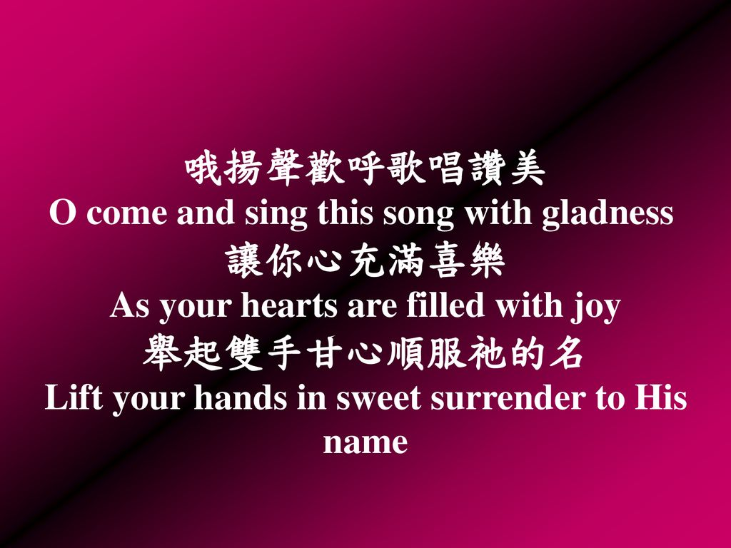 哦揚聲歡呼歌唱讚美 O come and sing this song with gladness 讓你心充滿喜樂 As your hearts are filled with joy 舉起雙手甘心順服祂的名 Lift your hands in sweet surrender to His name