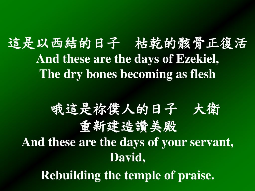 這是以西結的日子 枯乾的骸骨正復活 And these are the days of Ezekiel, The dry bones becoming as flesh 哦這是祢僕人的日子 大衛 重新建造讚美殿 And these are the days of your servant, David, Rebuilding the temple of praise.