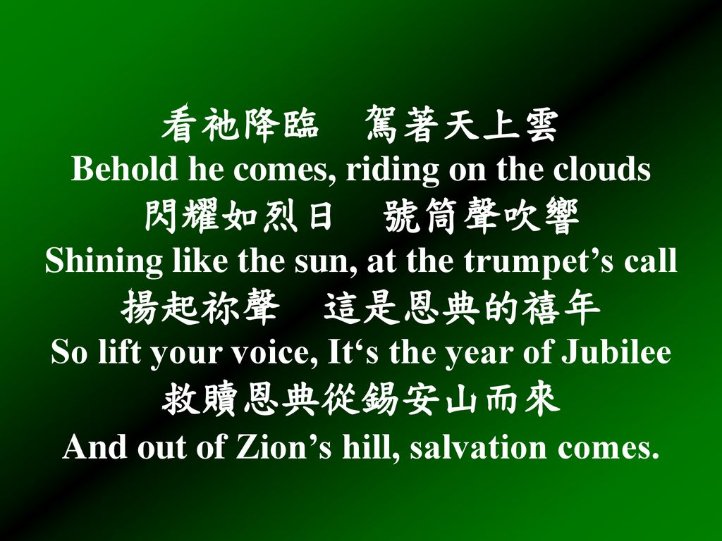 看祂降臨 駕著天上雲 Behold he comes, riding on the clouds 閃耀如烈日 號筒聲吹響 Shining like the sun, at the trumpet's call 揚起祢聲 這是恩典的禧年 So lift your voice, It's the year of Jubilee 救贖恩典從錫安山而來 And out of Zion's hill, salvation comes.