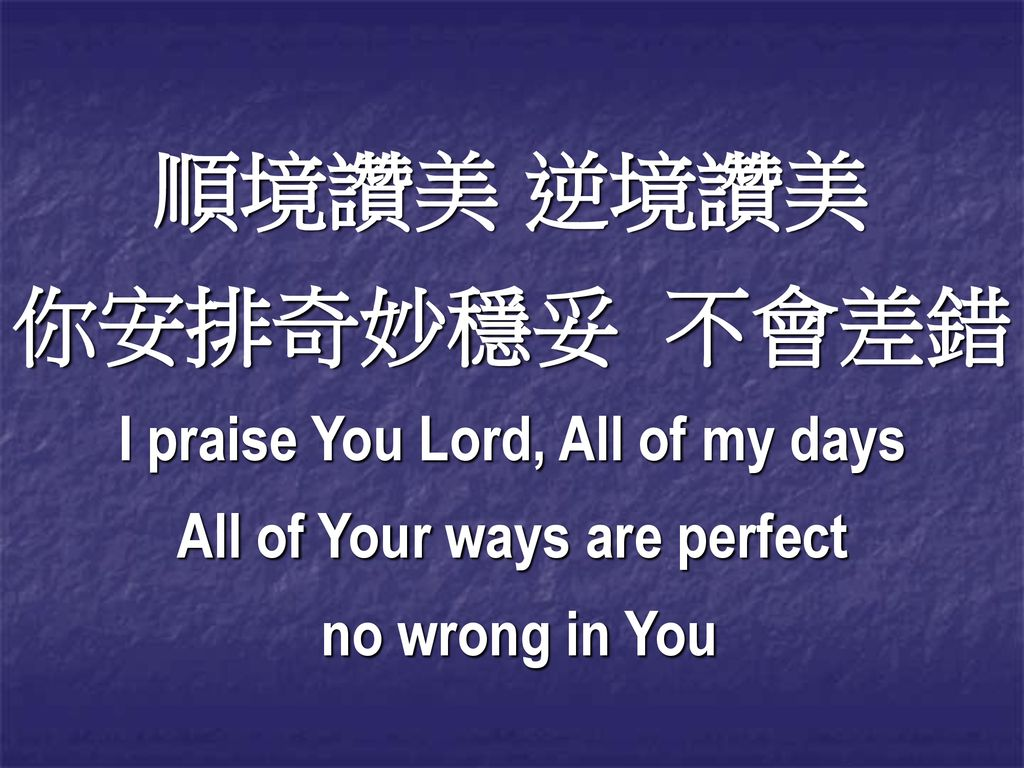I praise You Lord, All of my days All of Your ways are perfect