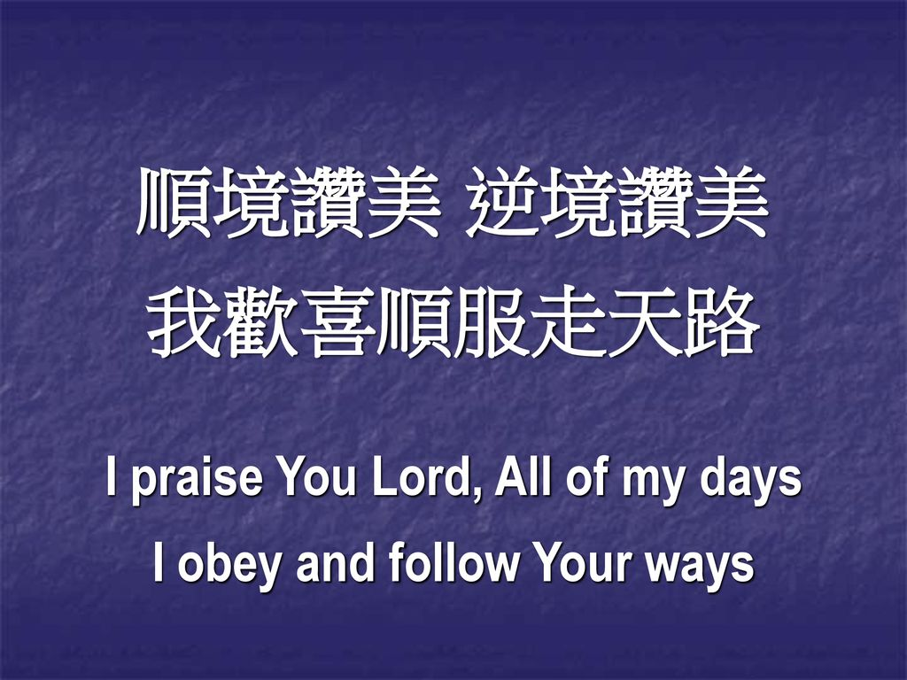 I praise You Lord, All of my days I obey and follow Your ways
