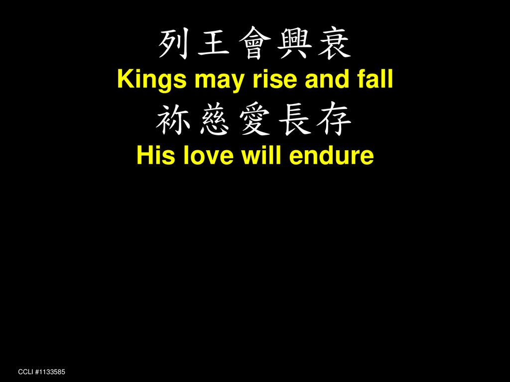 列王會興衰 Kings may rise and fall 袮慈愛長存 His love will endure CCLI #