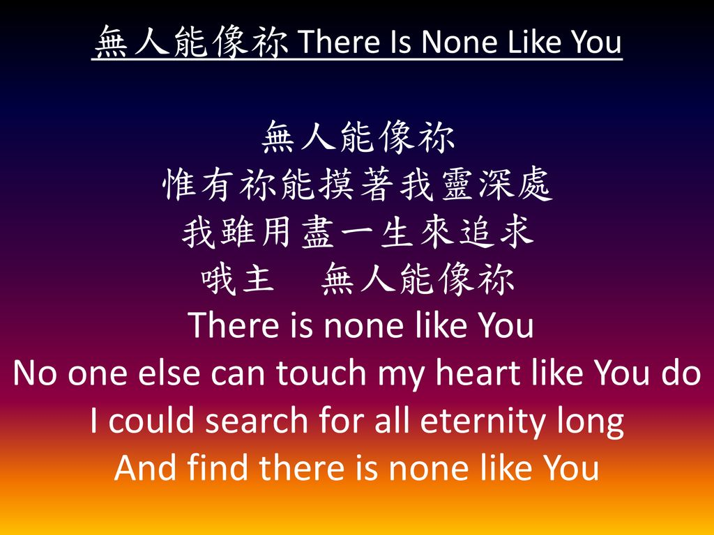 無人能像祢 There Is None Like You 無人能像祢 惟有祢能摸著我靈深處 我雖用盡一生來追求 哦主 無人能像祢 There is none like You No one else can touch my heart like You do I could search for all eternity long And find there is none like You