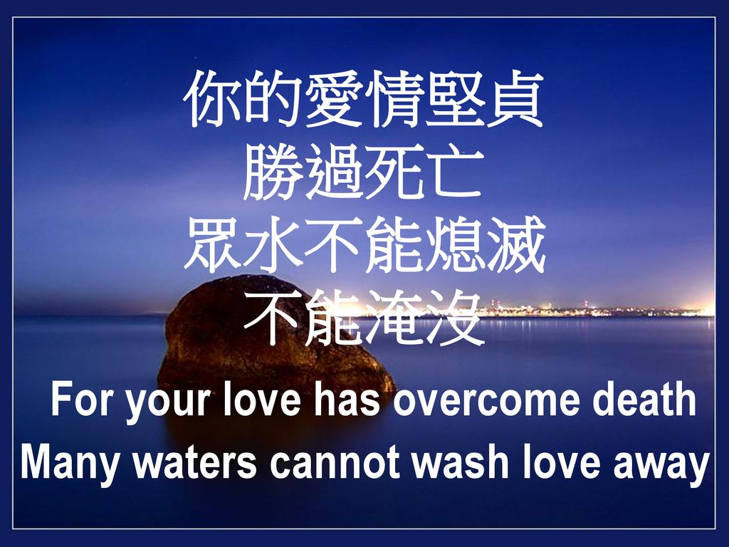 你的愛情堅貞 勝過死亡 眾水不能熄滅 不能淹沒 For your love has overcome death Many waters cannot wash love away