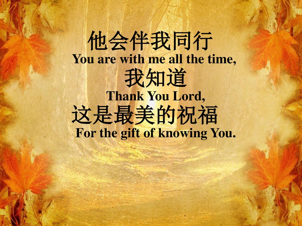 他会伴我同行 这是最美的祝福 You are with me all the time, 我知道 Thank You Lord,