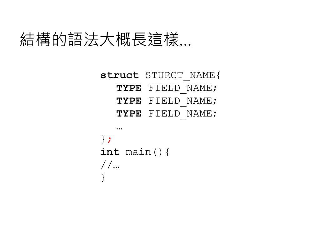 結構的語法大概長這樣… struct STURCT_NAME{ TYPE FIELD_NAME; … }; int main(){ //…