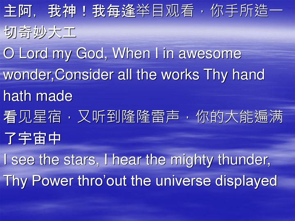 主阿,我神!我每逢举目观看,你手所造一 切奇妙大工. O Lord my God, When I in awesome. wonder,Consider all the works Thy hand.