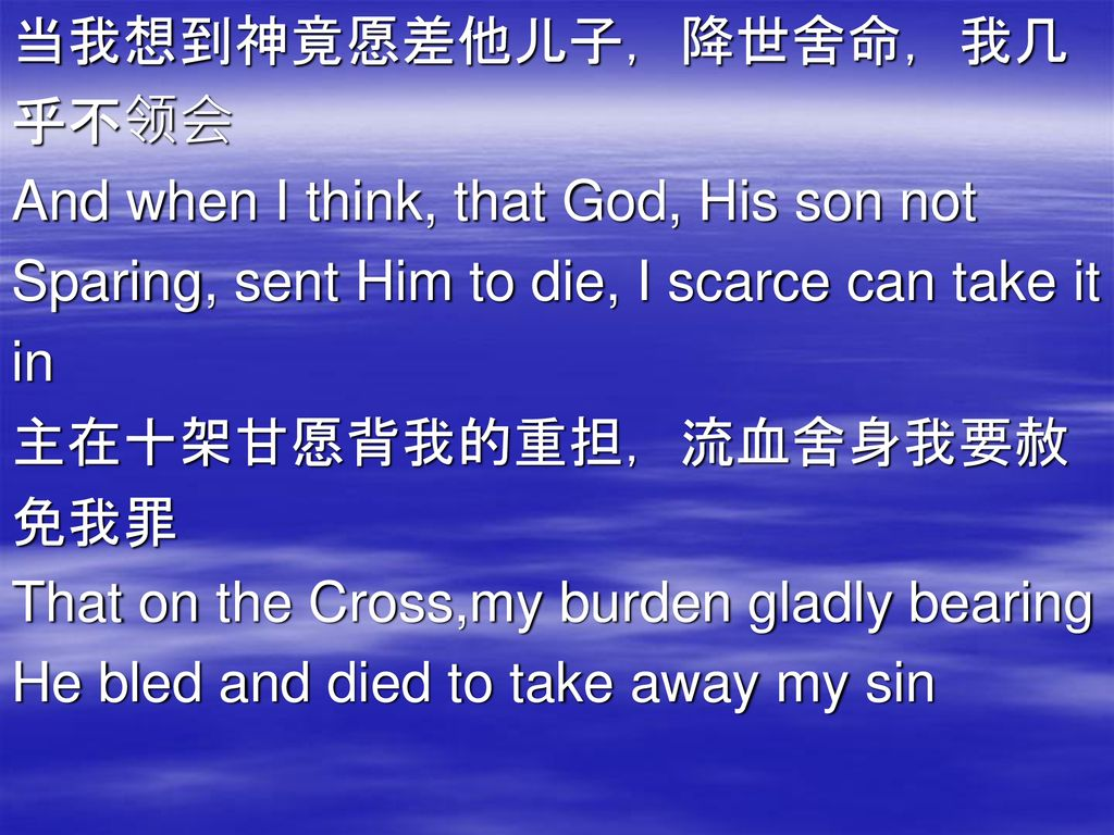 当我想到神竟愿差他儿子,降世舍命,我几 乎不领会. And when I think, that God, His son not. Sparing, sent Him to die, I scarce can take it.