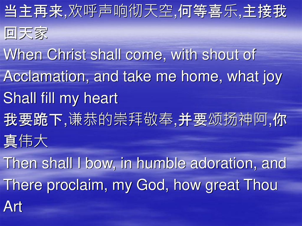 当主再来,欢呼声响彻天空,何等喜乐,主接我 回天家. When Christ shall come, with shout of. Acclamation, and take me home, what joy.