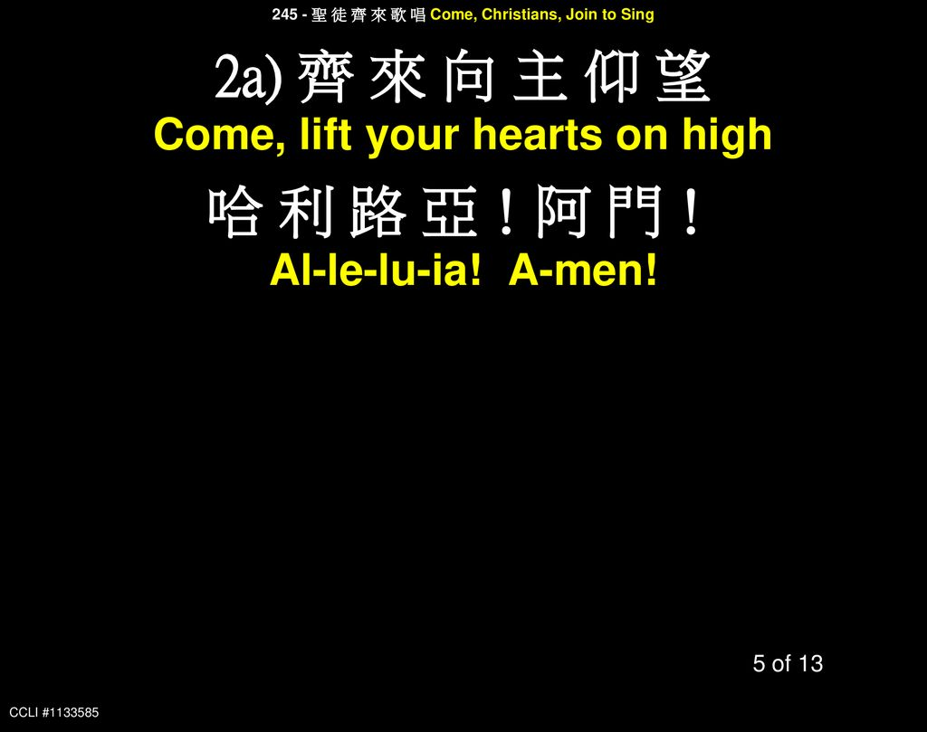 2a) 齊 來 向 主 仰 望 哈 利 路 亞!阿 門! Come, lift your hearts on high