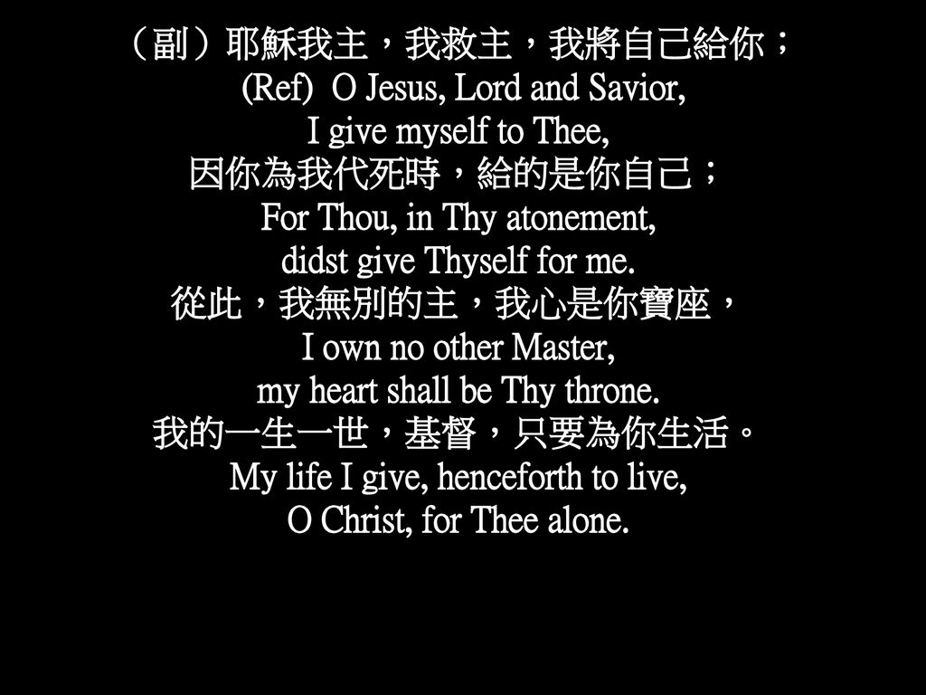 (Ref) O Jesus, Lord and Savior, I give myself to Thee, 因你為我代死時,給的是你自己;