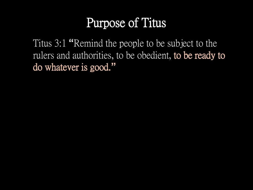 Purpose of Titus Titus 3:1 Remind the people to be subject to the rulers and authorities, to be obedient, to be ready to do whatever is good.