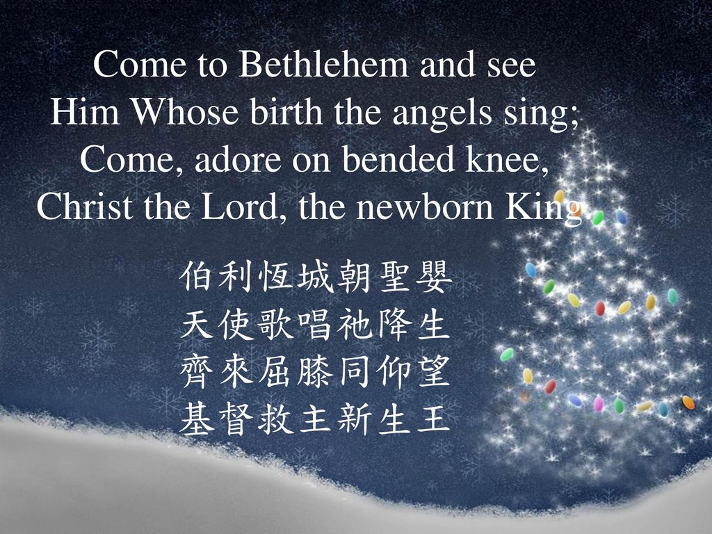 Come to Bethlehem and see Him Whose birth the angels sing; Come, adore on bended knee, Christ the Lord, the newborn King.