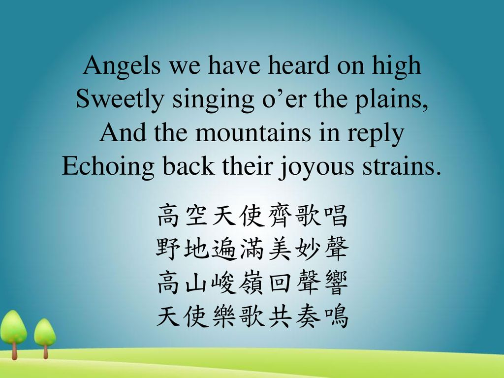 Angels we have heard on high Sweetly singing o'er the plains, And the mountains in reply Echoing back their joyous strains.