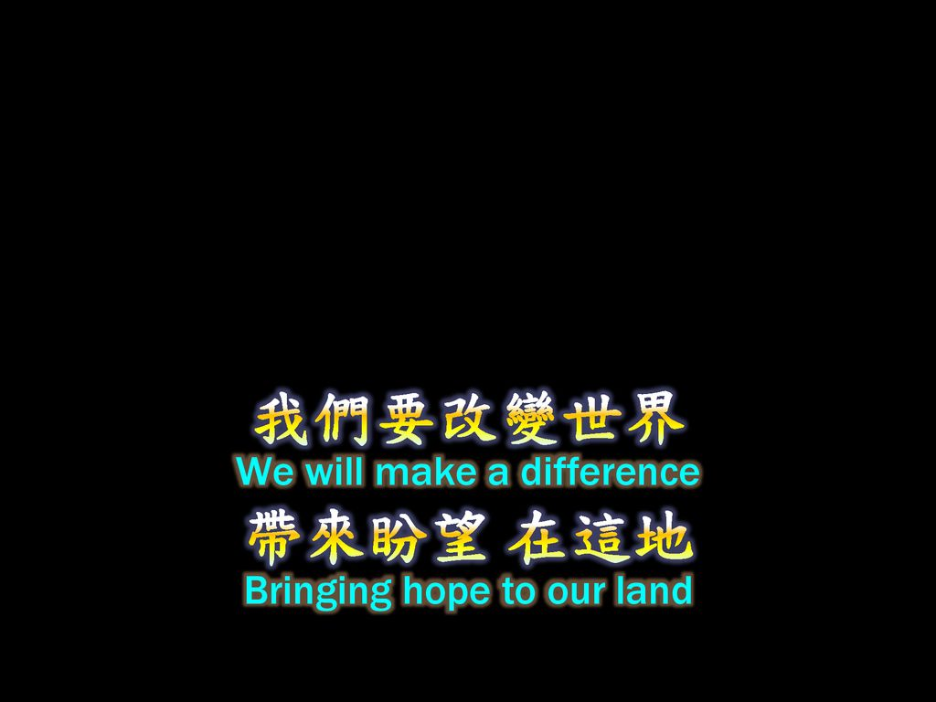 我們要改變世界 We will make a difference 帶來盼望 在這地 Bringing hope to our land