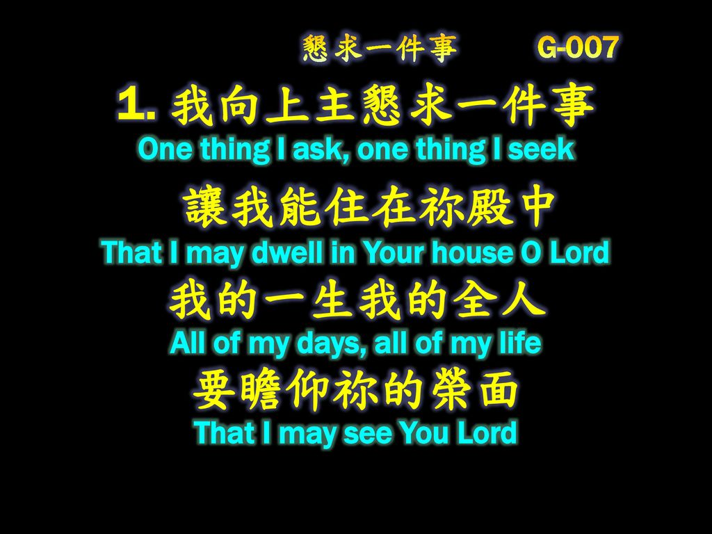 懇求一件事 G 我向上主懇求一件事 One thing I ask, one thing I seek 讓我能住在祢殿中 That I may dwell in Your house O Lord 我的一生我的全人 All of my days, all of my life 要瞻仰祢的榮面 That I may see You Lord