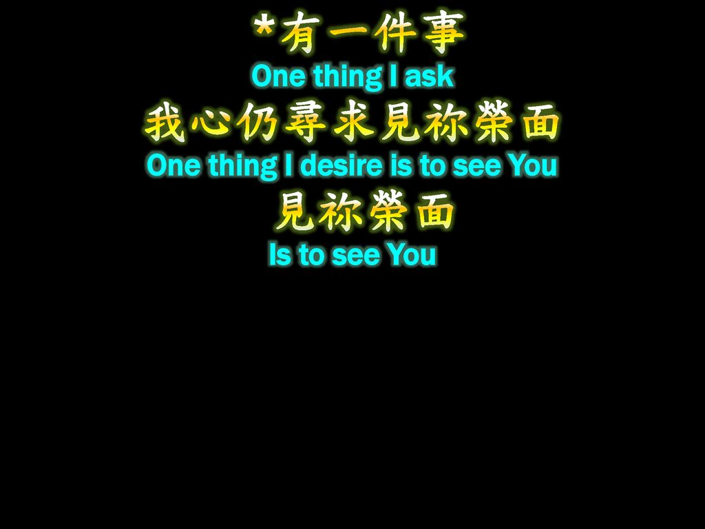 *有一件事 One thing I ask 我心仍尋求見祢榮面 One thing I desire is to see You 見祢榮面 Is to see You