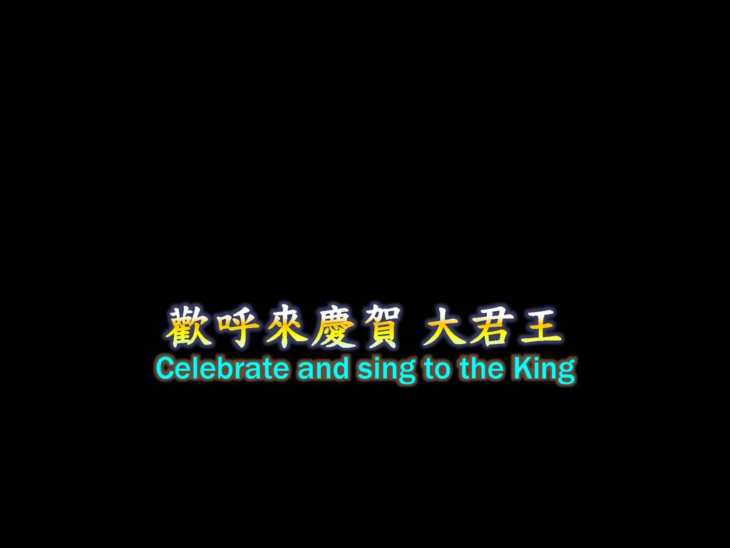 Celebrate and sing to the King