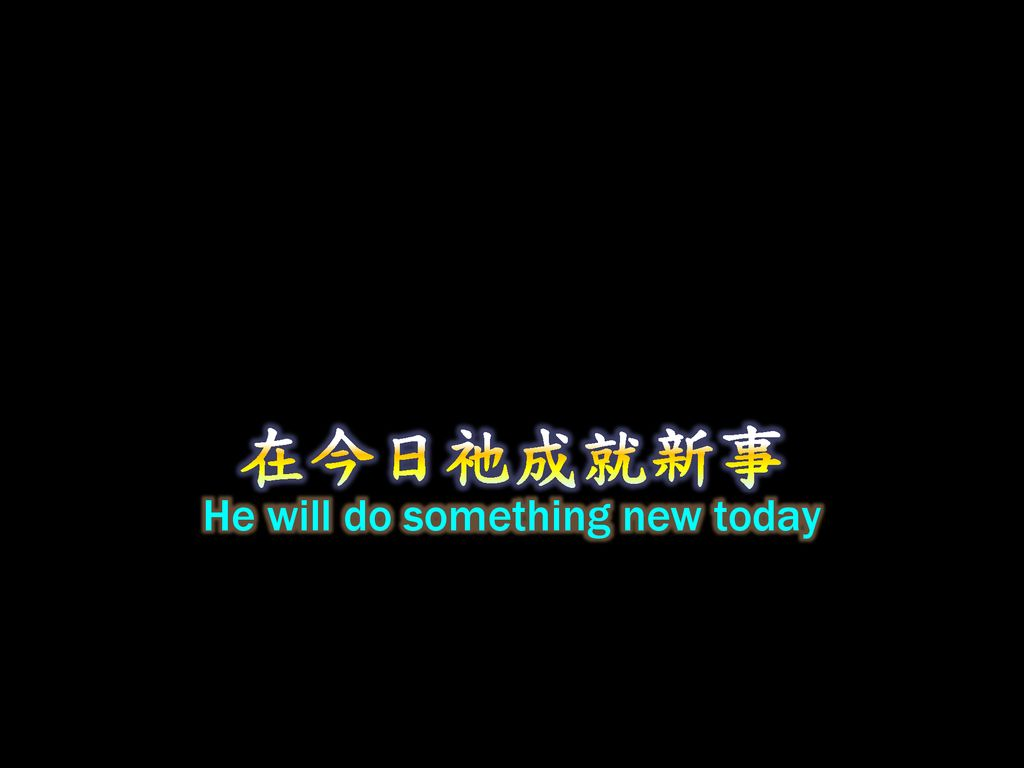 He will do something new today