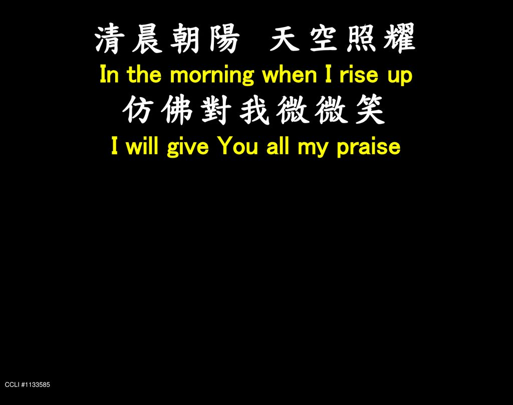 In the morning when I rise up I will give You all my praise