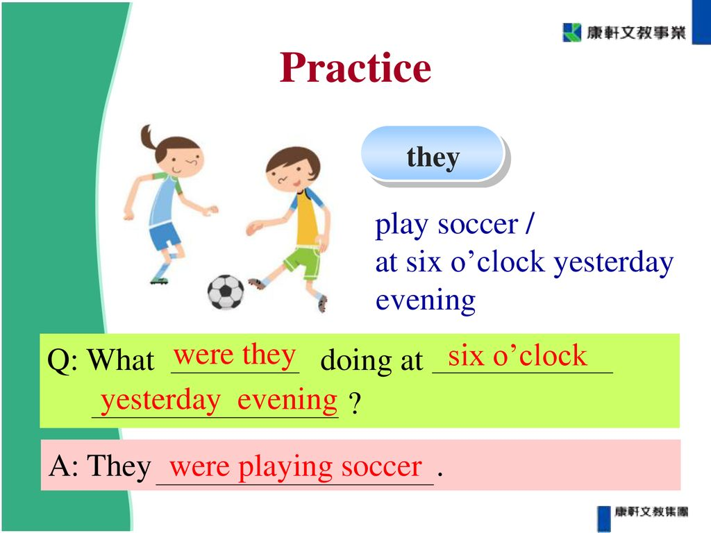 Practice play soccer / at six o'clock yesterday evening six o'clock