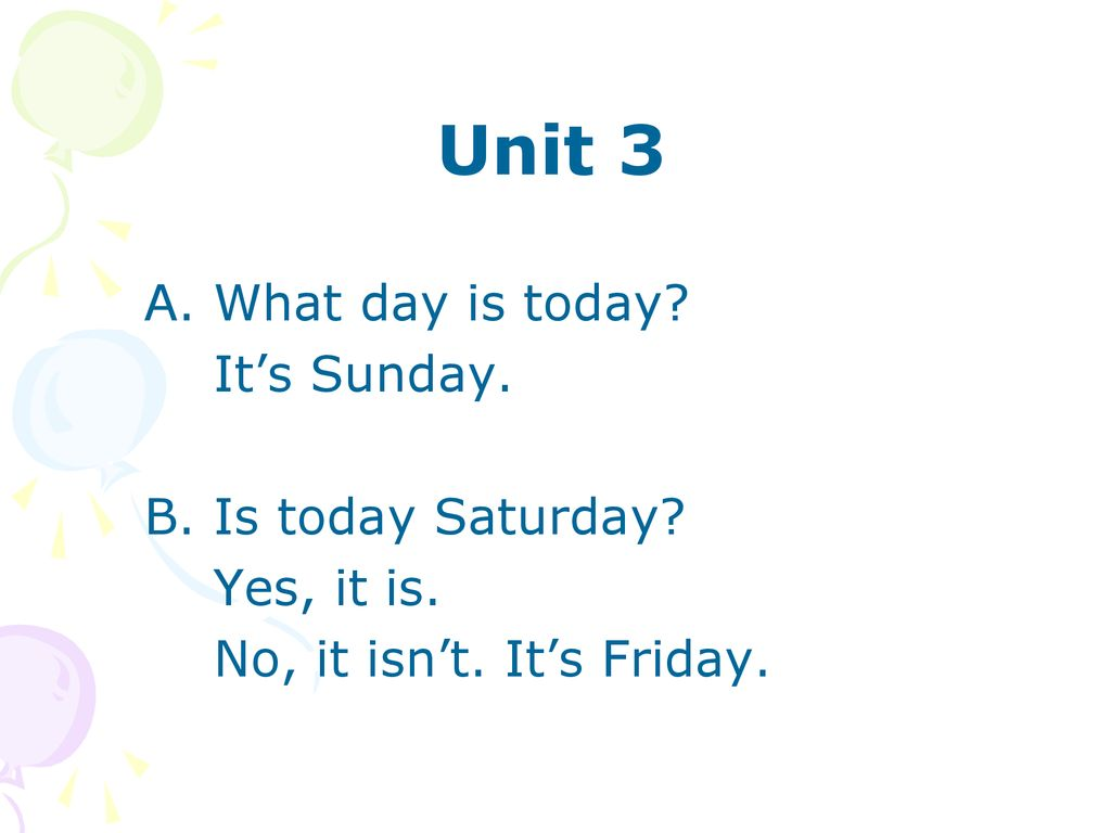 Unit 3 A. What day is today It's Sunday. B. Is today Saturday
