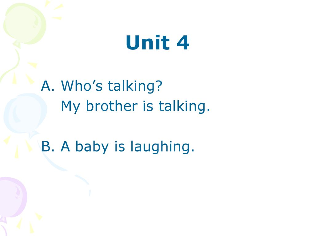 Unit 4 A. Who's talking My brother is talking. B. A baby is laughing.