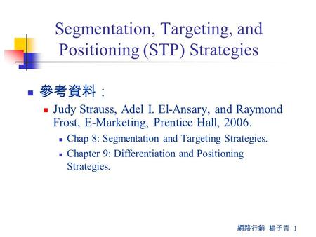 網路行銷 楊子青 1 Segmentation, Targeting, and Positioning (STP) Strategies 參考資料: Judy Strauss, Adel I. El-Ansary, and Raymond Frost, E-Marketing, Prentice Hall,
