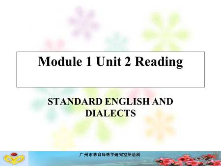广州市教育局教学研究室英语科 Module 1 Unit 2 Reading STANDARD ENGLISH AND DIALECTS.
