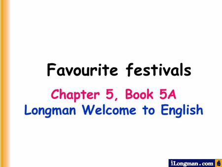 Chapter 5, Book 5A Longman Welcome to English Favourite festivals.