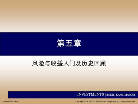INVESTMENTS | BODIE, KANE, MARCUS Copyright © 2011 by The McGraw-Hill Companies, Inc. All rights reserved. McGraw-Hill/Irwin 第五章 风险与收益入门及历史回顾.