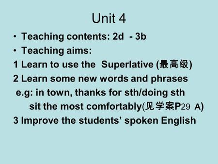 Unit 4 Teaching contents: 2d - 3b Teaching aims: 1 Learn to use the Superlative ( 最高级 ) 2 Learn some new words and phrases e.g: in town, thanks for sth/doing.