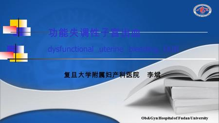 Ob&Gyn Hospital of Fudan University 功能失调性子宫出血 dysfunctional uterine bleeding, DUB 复旦大学附属妇产科医院 李斌.