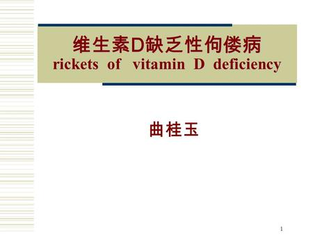 1 维生素 D 缺乏性佝偻病 rickets of vitamin D deficiency 曲桂玉.