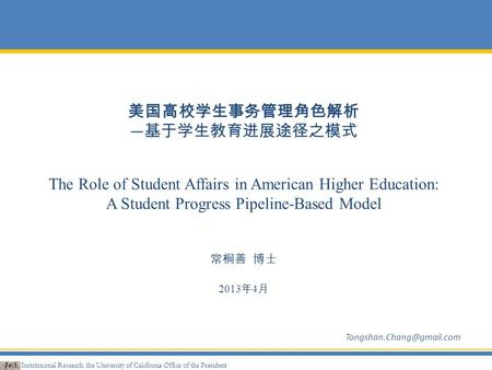 美国高校学生事务管理角色解析 — 基于学生教育进展途径之模式 The Role of Student Affairs in American Higher Education: A Student Progress Pipeline-Based Model 常桐善 博士 2013 年 4 月 Institutional.