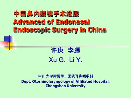 中国鼻内窥镜手术进展 Advanced of Endonasal Endoscopic Surgery in China 许庚 李源 Xu G. Li Y. 中山大学附属第三医院耳鼻咽喉科 Dept. Otorhinolaryngology of Affiliated Hospital, Zhongshan.