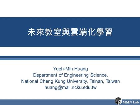 MMN Lab 未來教室與雲端化學習 Yueh-Min Huang Department of Engineering Science, National Cheng Kung University, Tainan, Taiwan