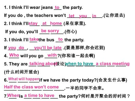 1.I think I'll wear jeans ___ the party. If you do, the teachers won't _____ ____ ____.( 让你进去 ) 2. I think I'll ____ ____ ____ ( 呆在家里 ). If you do, you'll.