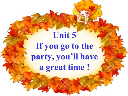 Unit 5 If you go to the party, you'll have a great time !