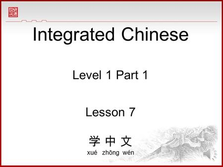 Integrated Chinese Level 1 Part 1 Lesson 7 学 中 文 xué zhōng wén.