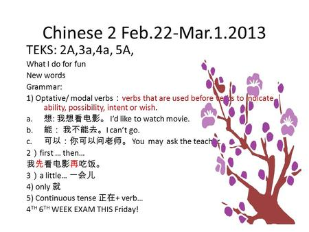 Chinese 2 Feb.22-Mar.1.2013 TEKS: 2A,3a,4a, 5A, What I do for fun New words Grammar: 1) Optative/ modal verbs : verbs that are used before verbs to indicate.