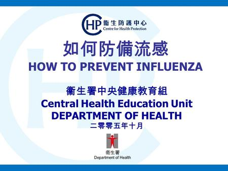 如何防備流感 HOW TO PREVENT INFLUENZA 衞生署中央健康教育組 Central Health Education Unit DEPARTMENT OF HEALTH 二零零五年十月.