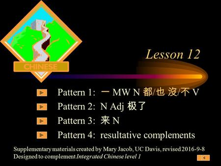 Supplementary materials created by Mary Jacob, UC Davis, revised 2016-9-8 Designed to complement Integrated Chinese level 1 Lesson 12 Pattern 1: 一 MW.