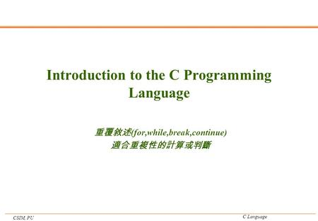 CSIM, PU C Language Introduction to the C Programming Language 重覆敘述 (for,while,break,continue) 適合重複性的計算或判斷.
