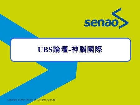 Copyright © 2007 Senao Inc. All rights reserved UBS 論壇 - 神腦國際.