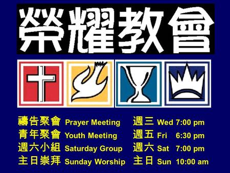 禱告聚會 Prayer Meeting 週三 Wed 7:00 pm 青年聚會 Youth Meeting 週五 Fri 6:30 pm 週六小組 Saturday Group 週六 Sat 7:00 pm 主日崇拜 Sunday Worship 主日 Sun 10:00 am.
