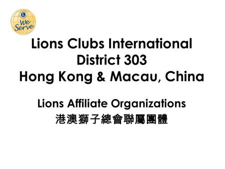 Lions Clubs International District 303 Hong Kong & Macau, China Lions Affiliate Organizations 港澳獅子總會聯屬團體.