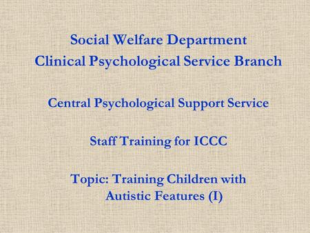 Social Welfare Department Clinical Psychological Service Branch Central Psychological Support Service Staff Training for ICCC Topic: Training Children.