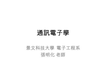"通訊電子學 景文科技大學 電子工程系 張明化 老師. 使用教科書 Wayne Tomasi, ""Electronic Communications Systems Fundamentals Through Advanced,"" Prentice Hall, 5th ed., 2004. Louis."