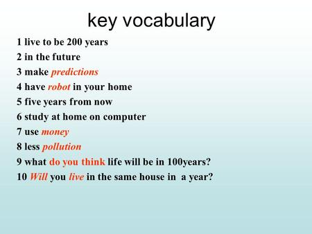 key vocabulary 1 live to be 200 years 2 in the future 3 make predictions 4 have robot in your home 5 five years from now 6 study at home on computer 7.